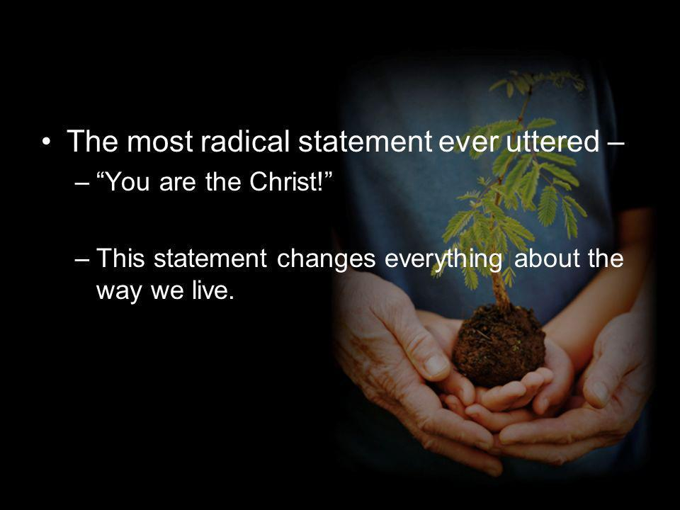 The most radical statement ever uttered – –You are the Christ.