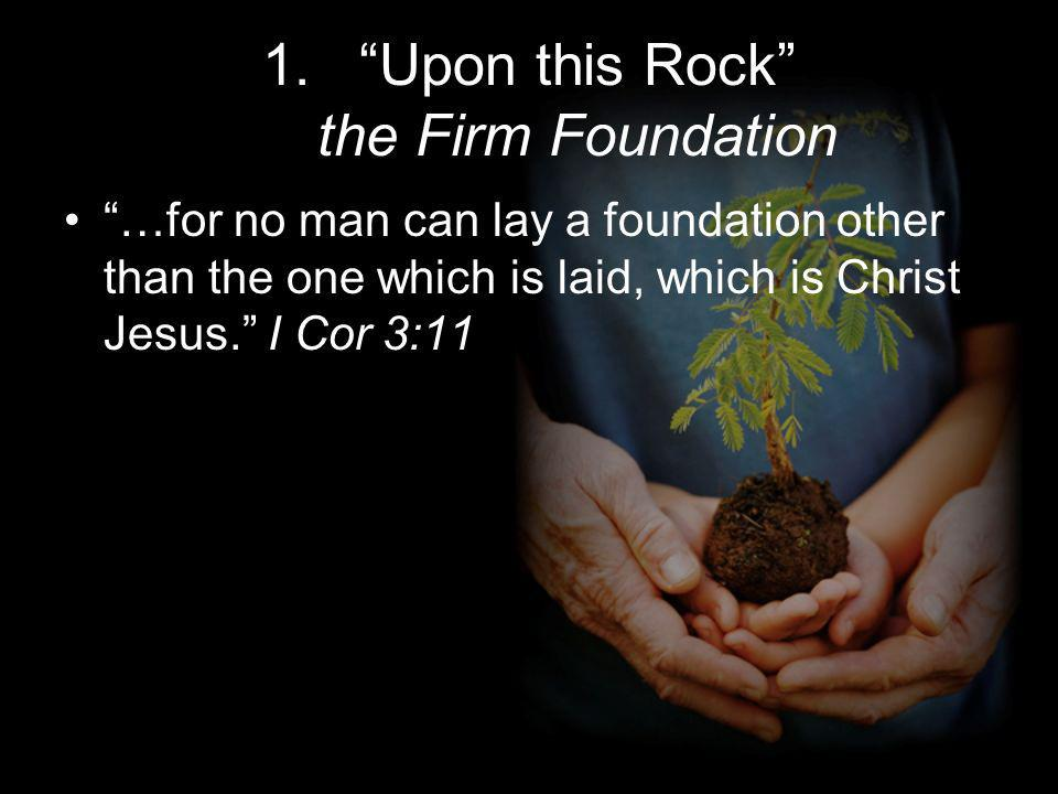 1.Upon this Rock the Firm Foundation …for no man can lay a foundation other than the one which is laid, which is Christ Jesus.
