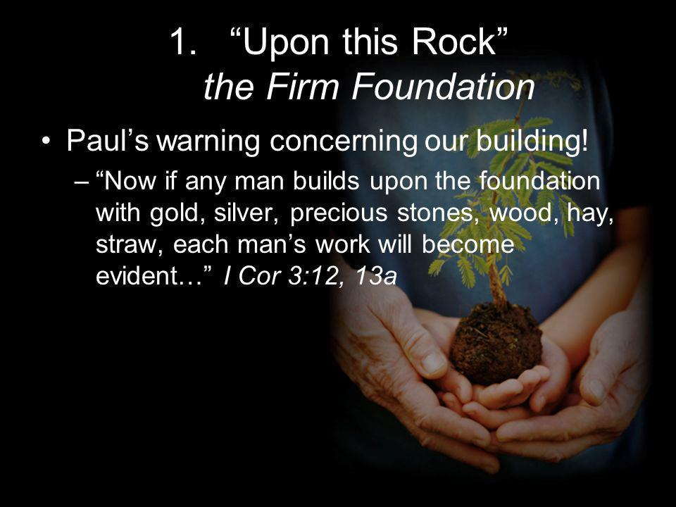 1.Upon this Rock the Firm Foundation Pauls warning concerning our building.