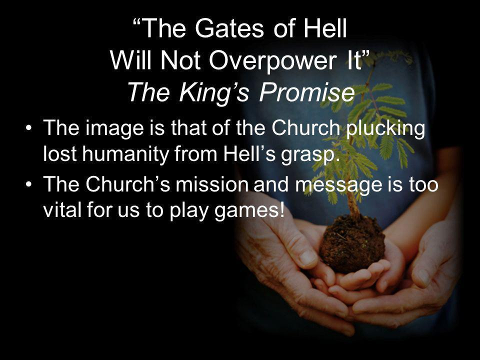 The Gates of Hell Will Not Overpower It The Kings Promise The image is that of the Church plucking lost humanity from Hells grasp.
