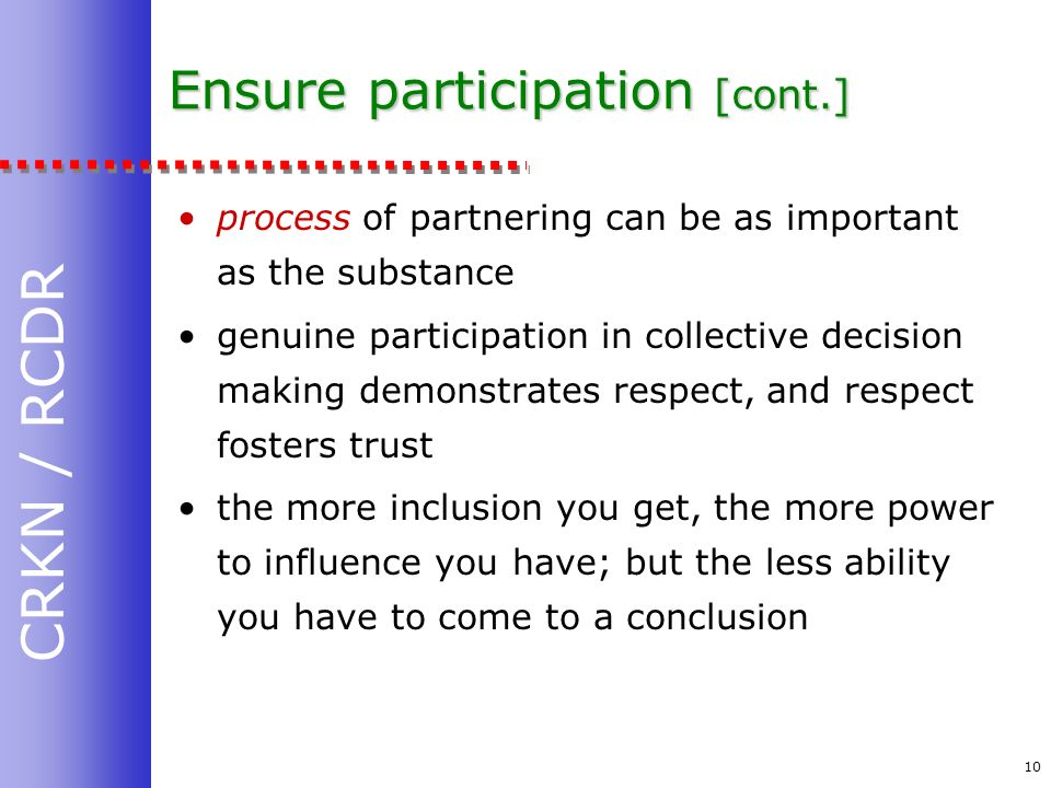 CRKN / RCDR 10 Ensure participation [cont.] process of partnering can be as important as the substance genuine participation in collective decision making demonstrates respect, and respect fosters trust the more inclusion you get, the more power to influence you have; but the less ability you have to come to a conclusion
