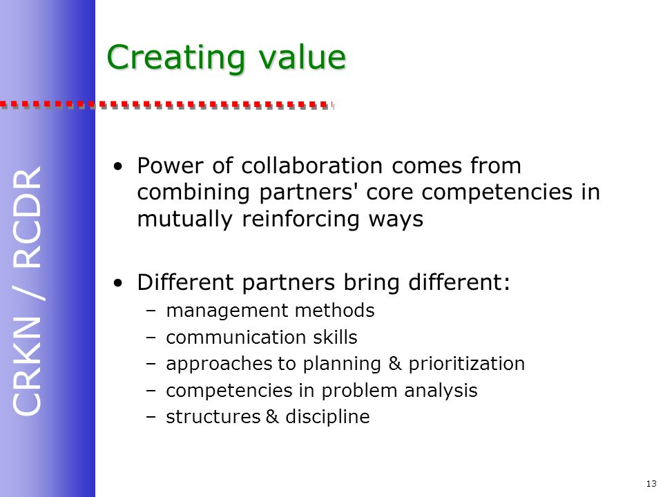 CRKN / RCDR 13 Creating value Power of collaboration comes from combining partners core competencies in mutually reinforcing ways Different partners bring different: –management methods –communication skills –approaches to planning & prioritization –competencies in problem analysis –structures & discipline