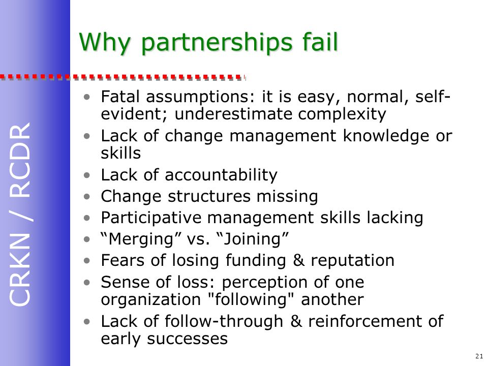 CRKN / RCDR 21 Why partnerships fail Fatal assumptions: it is easy, normal, self- evident; underestimate complexity Lack of change management knowledge or skills Lack of accountability Change structures missing Participative management skills lacking Merging vs.