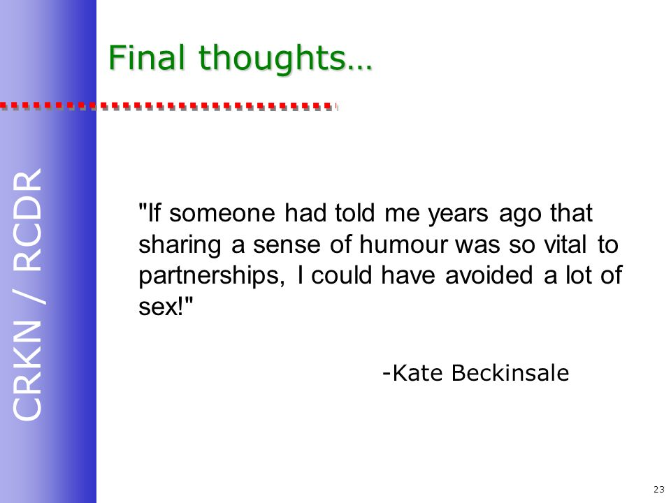 CRKN / RCDR 23 Final thoughts… If someone had told me years ago that sharing a sense of humour was so vital to partnerships, I could have avoided a lot of sex! -Kate Beckinsale