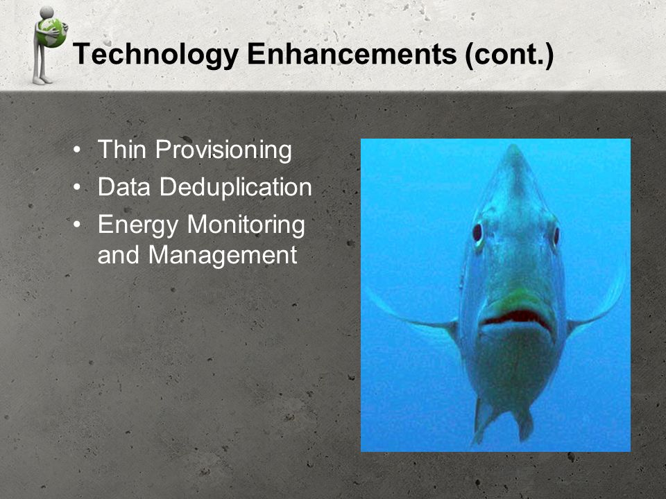 Technology Enhancements (cont.) Thin Provisioning Data Deduplication Energy Monitoring and Management