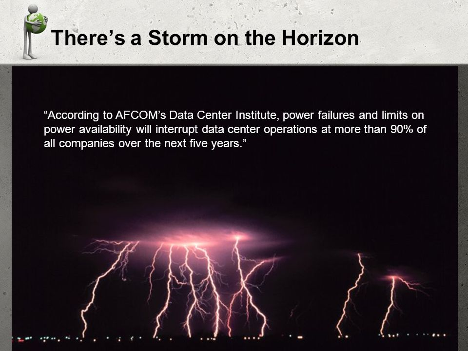 Theres a Storm on the Horizon According to AFCOMs Data Center Institute, power failures and limits on power availability will interrupt data center operations at more than 90% of all companies over the next five years.