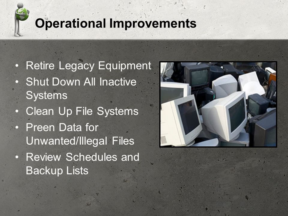 Operational Improvements Retire Legacy Equipment Shut Down All Inactive Systems Clean Up File Systems Preen Data for Unwanted/Illegal Files Review Schedules and Backup Lists