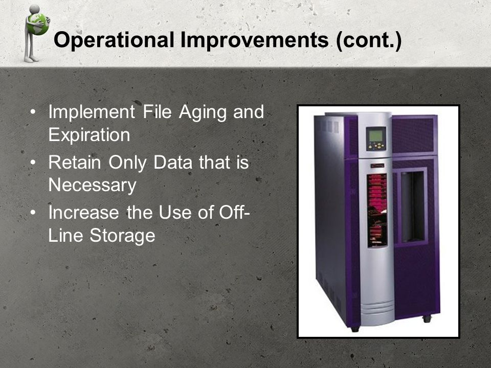 Operational Improvements (cont.) Implement File Aging and Expiration Retain Only Data that is Necessary Increase the Use of Off- Line Storage