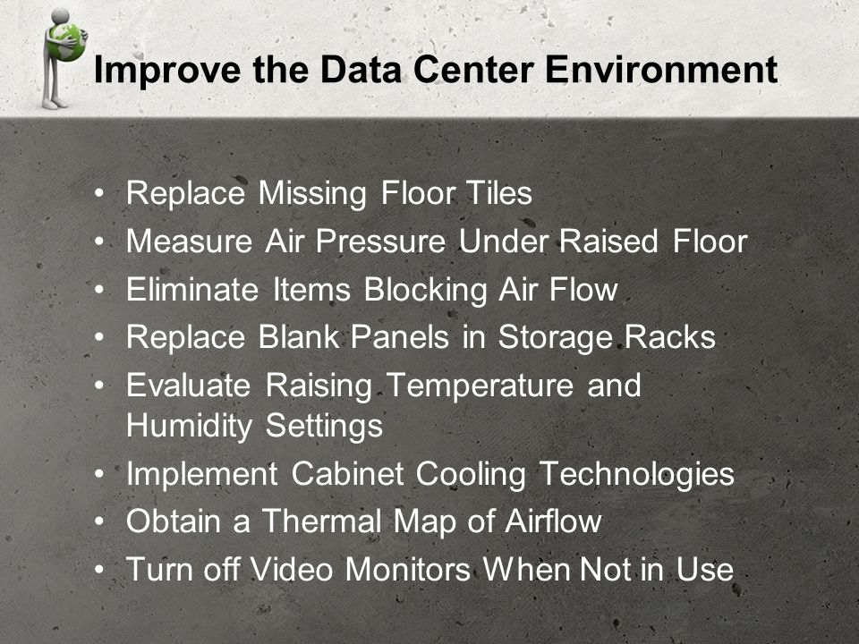 Improve the Data Center Environment Replace Missing Floor Tiles Measure Air Pressure Under Raised Floor Eliminate Items Blocking Air Flow Replace Blank Panels in Storage Racks Evaluate Raising Temperature and Humidity Settings Implement Cabinet Cooling Technologies Obtain a Thermal Map of Airflow Turn off Video Monitors When Not in Use