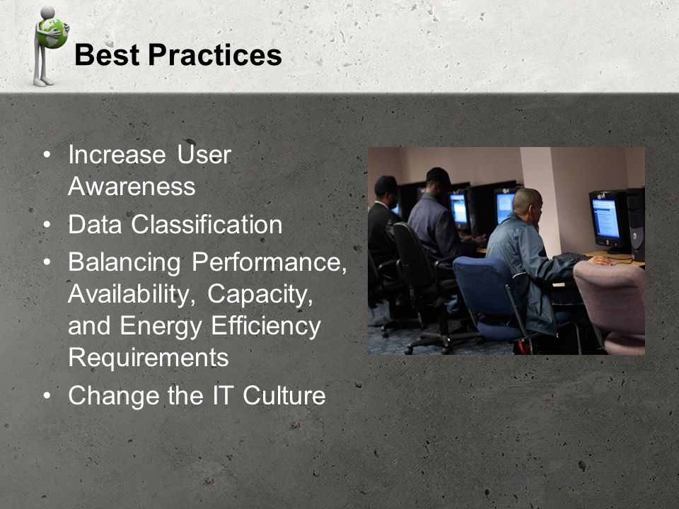 Best Practices Increase User Awareness Data Classification Balancing Performance, Availability, Capacity, and Energy Efficiency Requirements Change the IT Culture