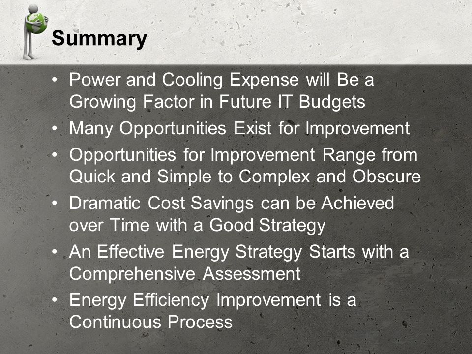 Summary Power and Cooling Expense will Be a Growing Factor in Future IT Budgets Many Opportunities Exist for Improvement Opportunities for Improvement Range from Quick and Simple to Complex and Obscure Dramatic Cost Savings can be Achieved over Time with a Good Strategy An Effective Energy Strategy Starts with a Comprehensive Assessment Energy Efficiency Improvement is a Continuous Process