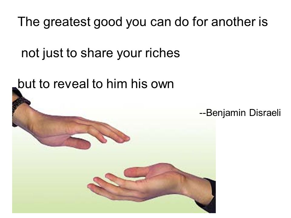 The greatest good you can do for another is not just to share your riches but to reveal to him his own --Benjamin Disraeli