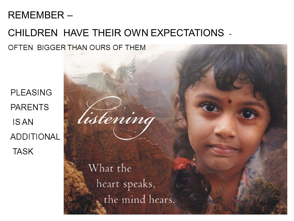 REMEMBER – CHILDREN HAVE THEIR OWN EXPECTATIONS - OFTEN BIGGER THAN OURS OF THEM PLEASING PARENTS IS AN ADDITIONAL TASK