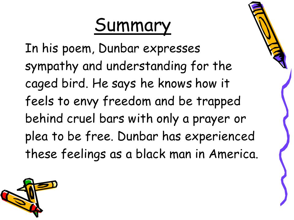 Summary In his poem, Dunbar expresses sympathy and understanding for the caged bird.