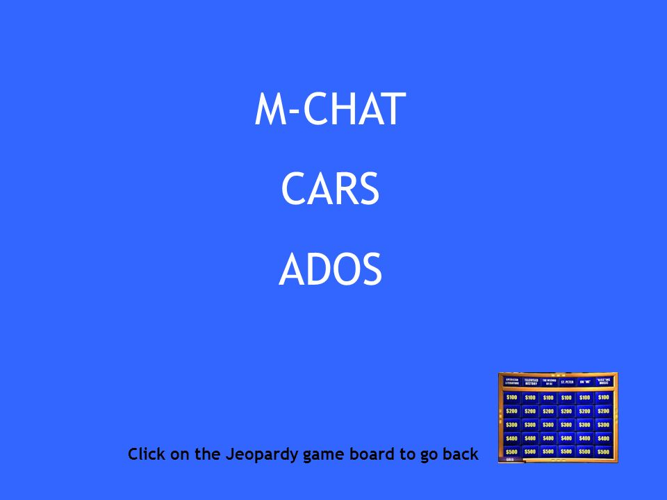 M-CHAT CARS ADOS Click on the Jeopardy game board to go back