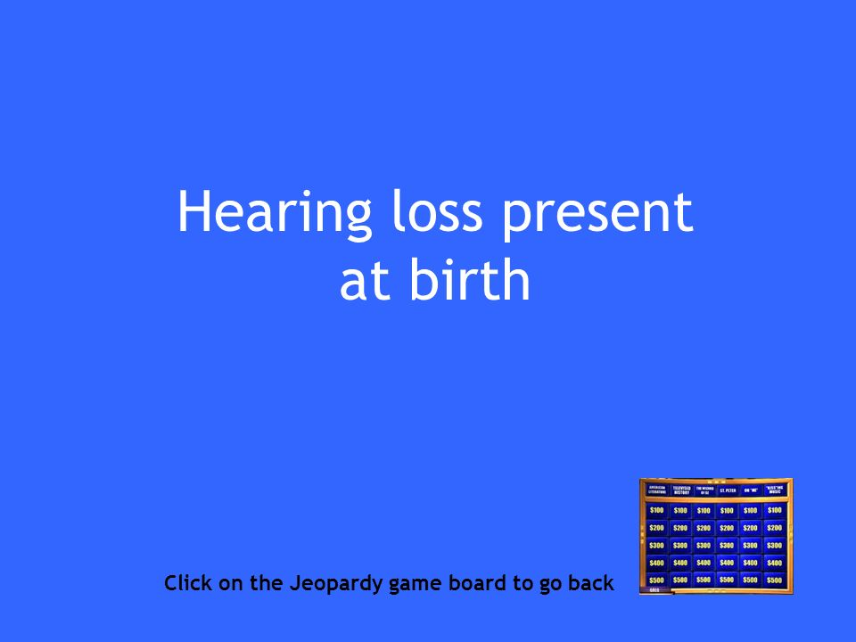 Hearing loss present at birth Click on the Jeopardy game board to go back