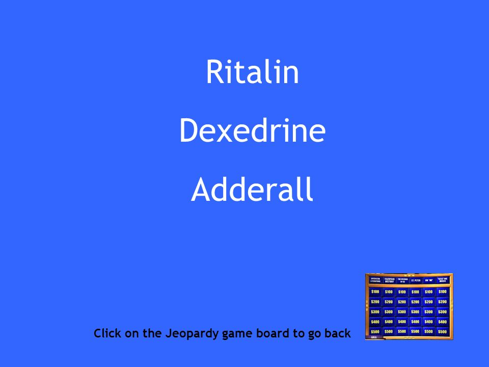 Ritalin Dexedrine Adderall Click on the Jeopardy game board to go back
