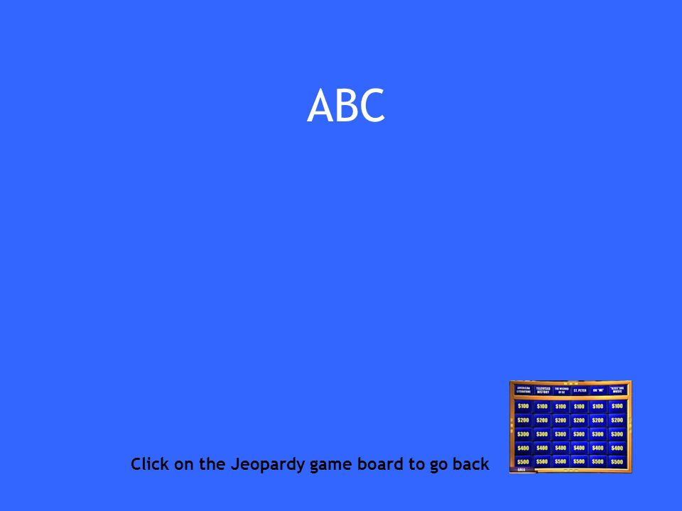 ABC Click on the Jeopardy game board to go back