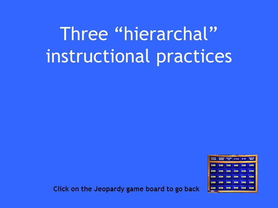 Three hierarchal instructional practices Click on the Jeopardy game board to go back