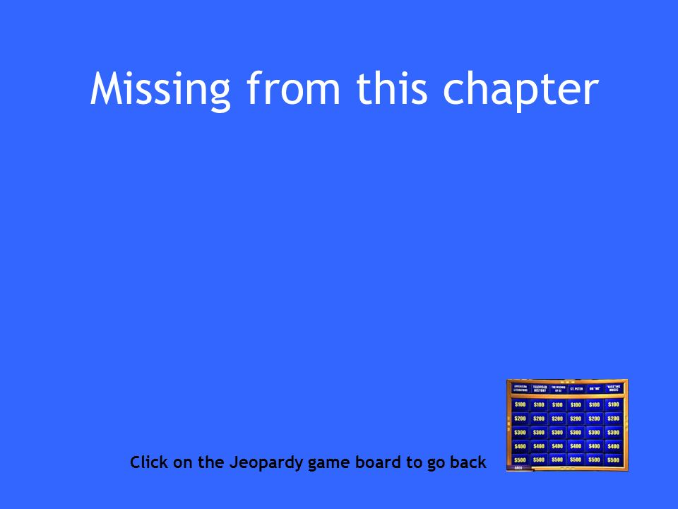 Missing from this chapter Click on the Jeopardy game board to go back