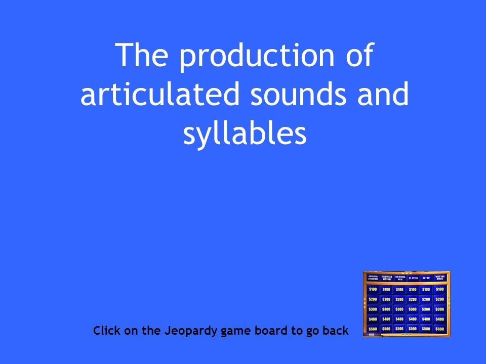 The production of articulated sounds and syllables Click on the Jeopardy game board to go back