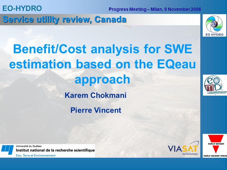 EO-HYDRO Progress Meeting – Milan, 9 November 2006 Benefit/Cost analysis for SWE estimation based on the EQeau approach Karem Chokmani Service utility review, Canada Pierre Vincent