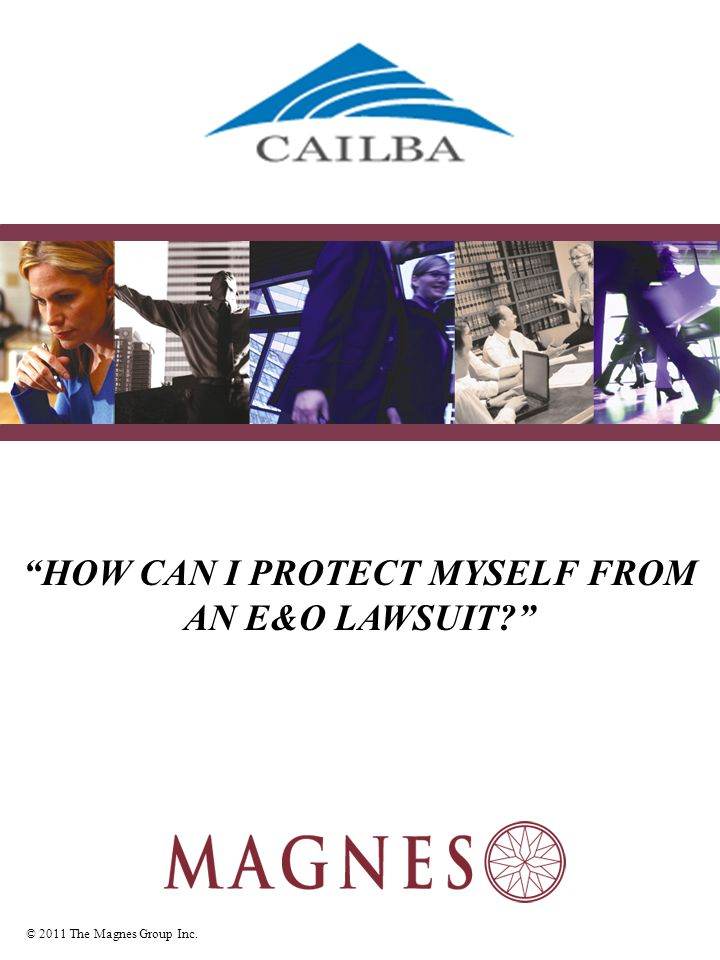 © 2011 The Magnes Group Inc. HOW CAN I PROTECT MYSELF FROM AN E&O LAWSUIT