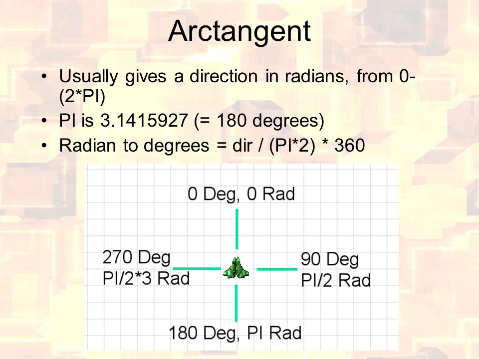 Arctangent Usually gives a direction in radians, from 0- (2*PI) PI is 3.1415927 (= 180 degrees) Radian to degrees = dir / (PI*2) * 360