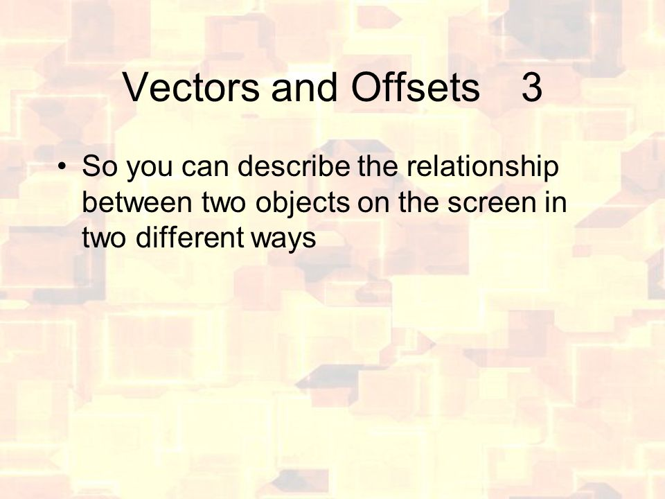Vectors and Offsets3 So you can describe the relationship between two objects on the screen in two different ways