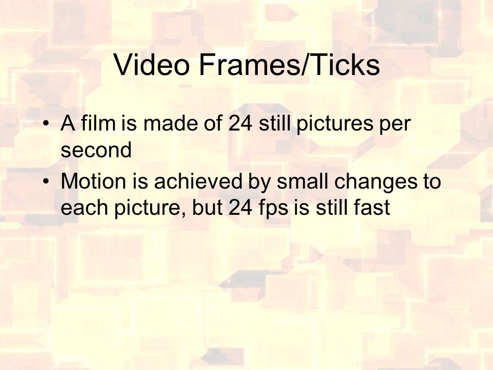 Video Frames/Ticks A film is made of 24 still pictures per second Motion is achieved by small changes to each picture, but 24 fps is still fast
