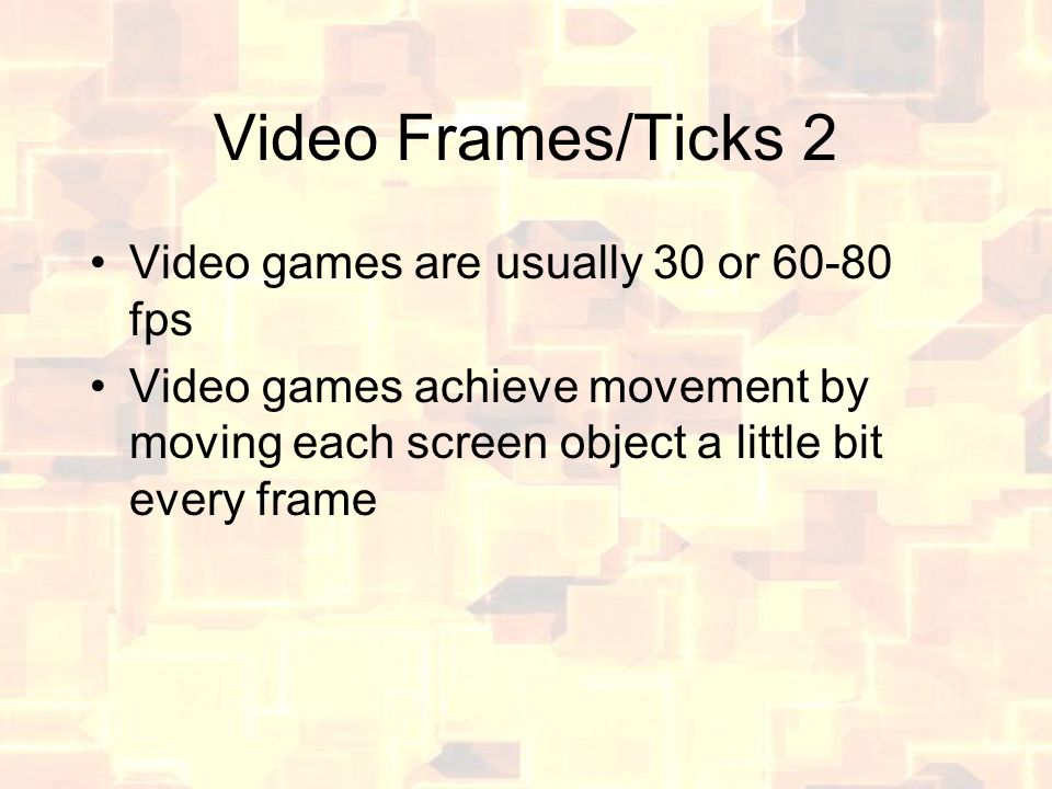 Video Frames/Ticks 2 Video games are usually 30 or 60-80 fps Video games achieve movement by moving each screen object a little bit every frame