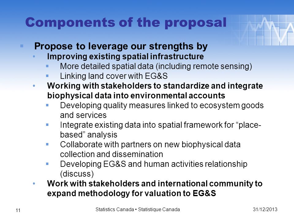 31/12/2013 Statistics Canada Statistique Canada 11 Components of the proposal Propose to leverage our strengths by Improving existing spatial infrastructure More detailed spatial data (including remote sensing) Linking land cover with EG&S Working with stakeholders to standardize and integrate biophysical data into environmental accounts Developing quality measures linked to ecosystem goods and services Integrate existing data into spatial framework for place- based analysis Collaborate with partners on new biophysical data collection and dissemination Developing EG&S and human activities relationship (discuss) Work with stakeholders and international community to expand methodology for valuation to EG&S