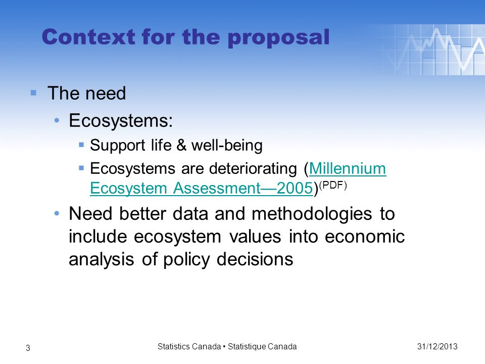 31/12/2013 Statistics Canada Statistique Canada 3 Context for the proposal The need Ecosystems: Support life & well-being Ecosystems are deteriorating (Millennium Ecosystem Assessment2005) (PDF)Millennium Ecosystem Assessment2005 Need better data and methodologies to include ecosystem values into economic analysis of policy decisions