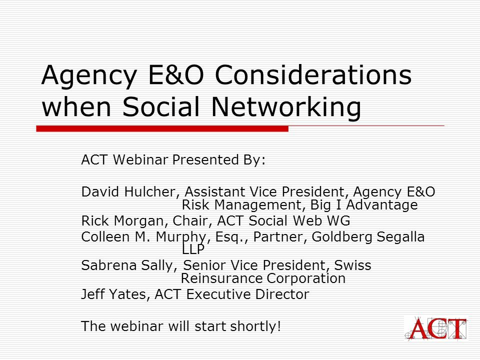 Agency E&O Considerations when Social Networking ACT Webinar Presented By: David Hulcher, Assistant Vice President, Agency E&O Risk Management, Big I Advantage Rick Morgan, Chair, ACT Social Web WG Colleen M.