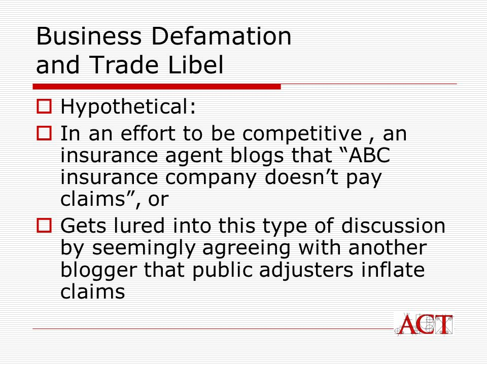 Business Defamation and Trade Libel Hypothetical: In an effort to be competitive, an insurance agent blogs that ABC insurance company doesnt pay claims, or Gets lured into this type of discussion by seemingly agreeing with another blogger that public adjusters inflate claims