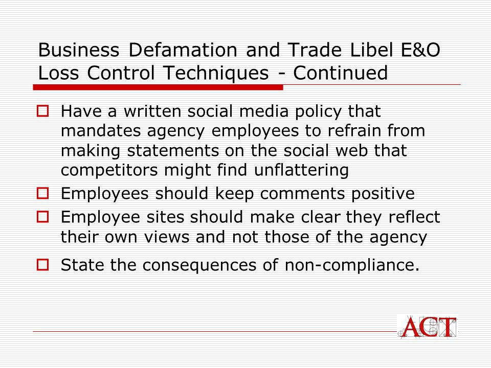 Business Defamation and Trade Libel E&O Loss Control Techniques - Continued Have a written social media policy that mandates agency employees to refrain from making statements on the social web that competitors might find unflattering Employees should keep comments positive Employee sites should make clear they reflect their own views and not those of the agency State the consequences of non-compliance.