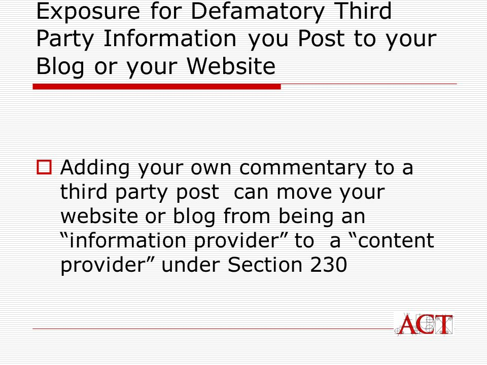 Adding your own commentary to a third party post can move your website or blog from being an information provider to a content provider under Section 230 Exposure for Defamatory Third Party Information you Post to your Blog or your Website