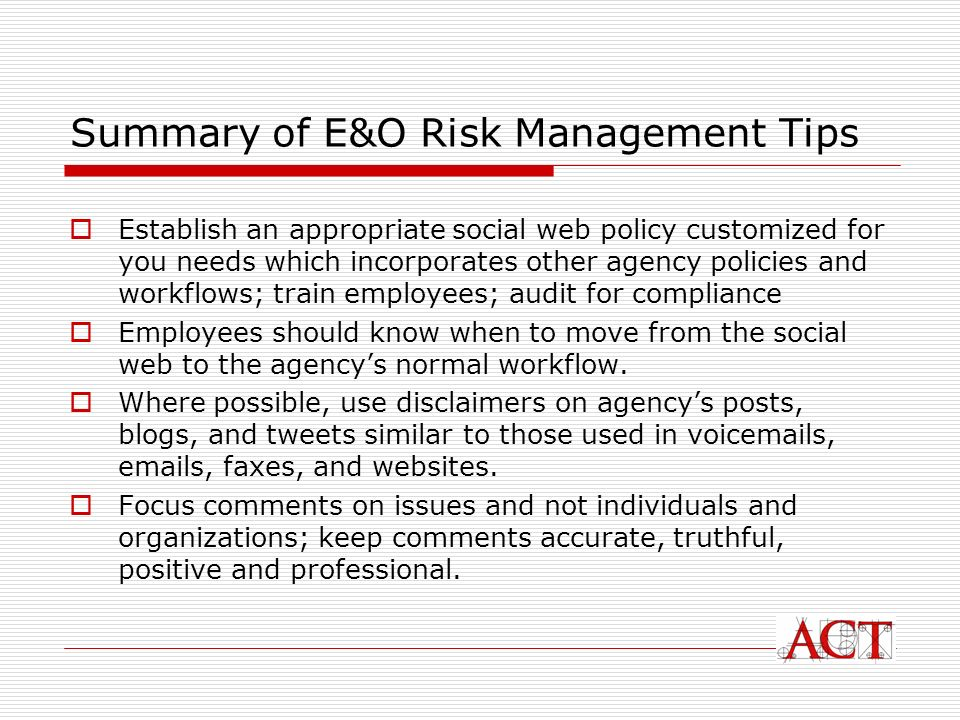 Summary of E&O Risk Management Tips Establish an appropriate social web policy customized for you needs which incorporates other agency policies and workflows; train employees; audit for compliance Employees should know when to move from the social web to the agencys normal workflow.
