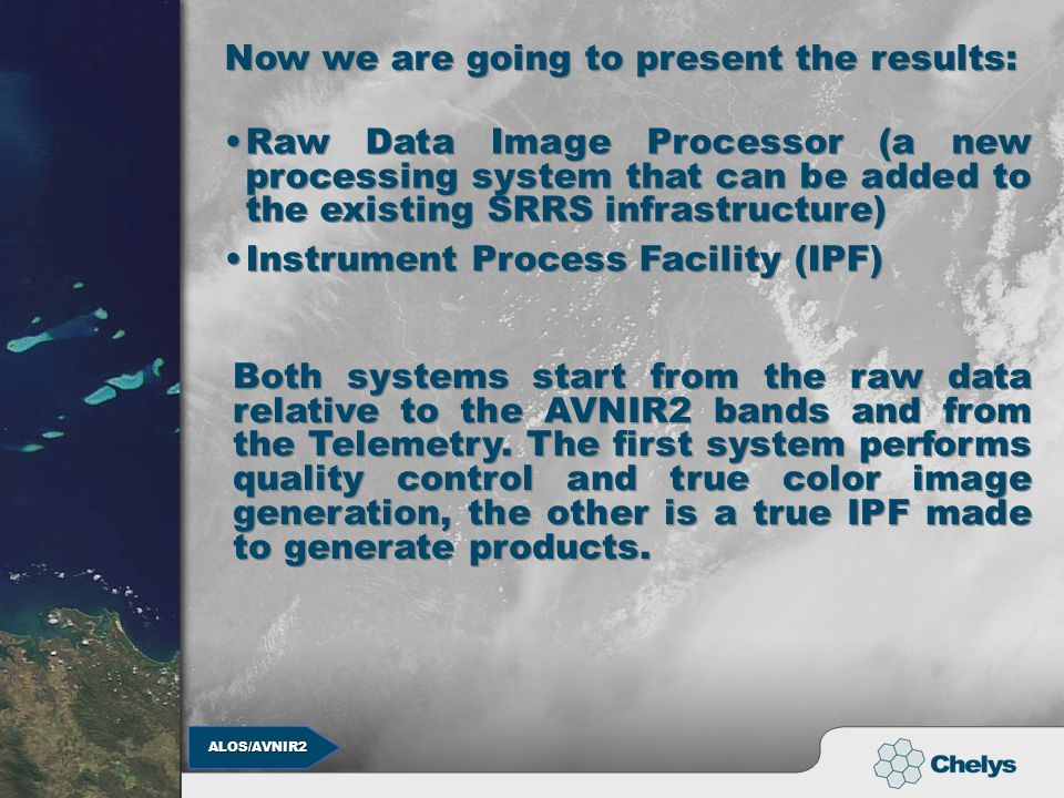 ALOS/AVNIR2 ALOS/AVNIR2 Now we are going to present the results: Raw Data Image Processor (a new processing system that can be added to the existing SRRS infrastructure) Instrument Process Facility (IPF) Both systems start from the raw data relative to the AVNIR2 bands and from the Telemetry.