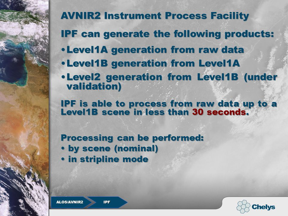 IPF ALOS/AVNIR2 ALOS/AVNIR2 AVNIR2 Instrument Process Facility AVNIR2 Instrument Process Facility IPF can generate the following products: Level1A generation from raw data IPF is able to process from raw data up to a Level1B scene in less than 30 seconds.
