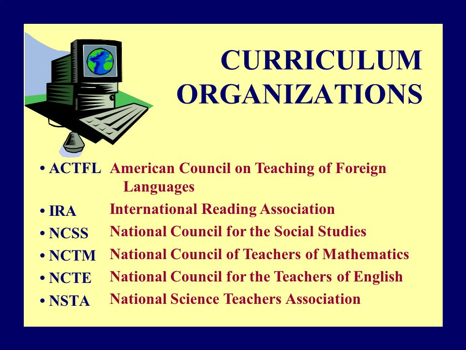 CURRICULUM ORGANIZATIONS ACTFL IRA NCSS NCTM NCTE NSTA American Council on Teaching of Foreign Languages International Reading Association National Council for the Social Studies National Council of Teachers of Mathematics National Council for the Teachers of English National Science Teachers Association