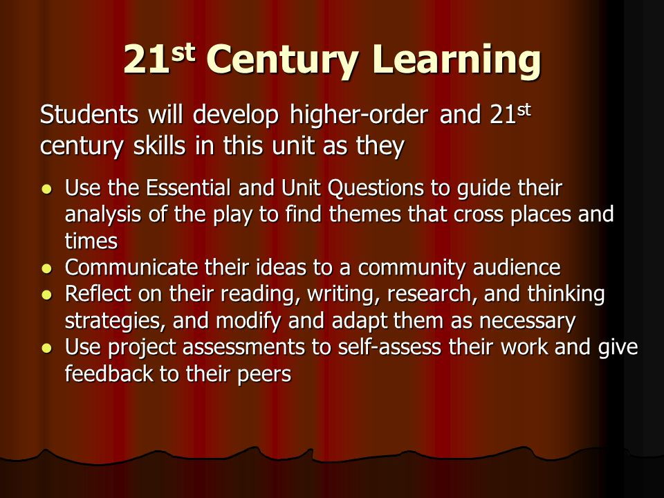 21 st Century Learning Students will develop higher-order and 21 st century skills in this unit as they Use the Essential and Unit Questions to guide their analysis of the play to find themes that cross places and timesUse the Essential and Unit Questions to guide their analysis of the play to find themes that cross places and times Communicate their ideas to a community audienceCommunicate their ideas to a community audience Reflect on their reading, writing, research, and thinking strategies, and modify and adapt them as necessaryReflect on their reading, writing, research, and thinking strategies, and modify and adapt them as necessary Use project assessments to self-assess their work and give feedback to their peersUse project assessments to self-assess their work and give feedback to their peers