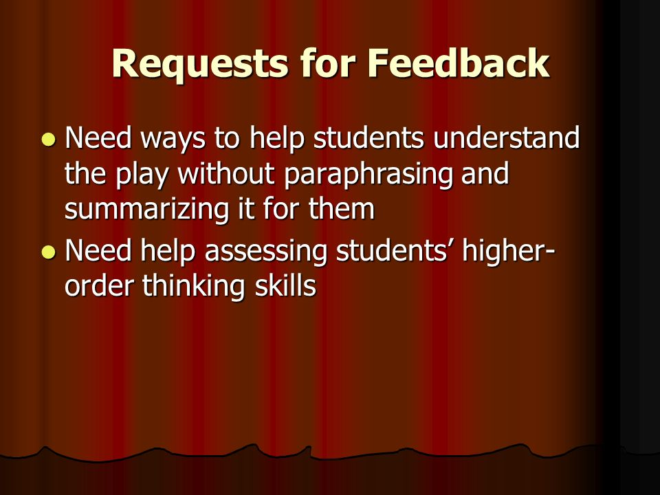 Requests for Feedback Need ways to help students understand the play without paraphrasing and summarizing it for them Need ways to help students understand the play without paraphrasing and summarizing it for them Need help assessing students higher- order thinking skills Need help assessing students higher- order thinking skills