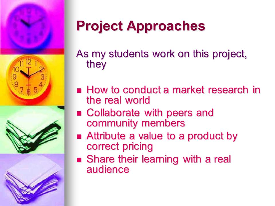 Project Approaches As my students work on this project, they How to conduct a market research in the real world How to conduct a market research in the real world Collaborate with peers and community members Collaborate with peers and community members Attribute a value to a product by correct pricing Attribute a value to a product by correct pricing Share their learning with a real audience Share their learning with a real audience