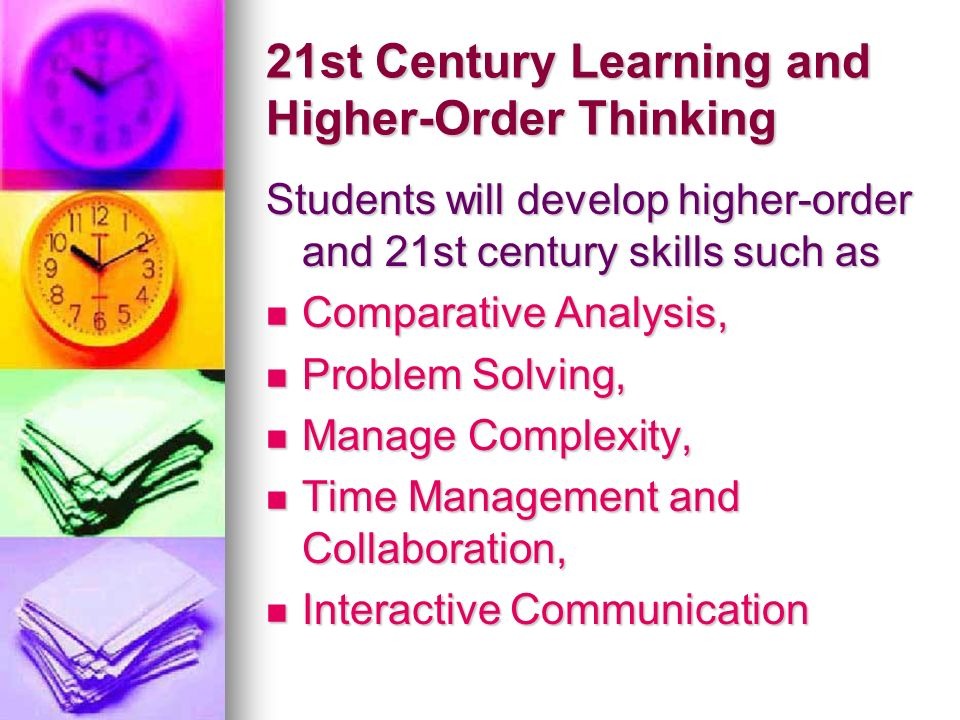 21st Century Learning and Higher-Order Thinking Students will develop higher-order and 21st century skills such as Comparative Analysis, Comparative Analysis, Problem Solving, Problem Solving, Manage Complexity, Manage Complexity, Time Management and Collaboration, Time Management and Collaboration, Interactive Communication Interactive Communication