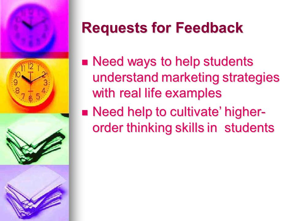 Requests for Feedback Need ways to help students understand marketing strategies with real life examples Need ways to help students understand marketing strategies with real life examples Need help to cultivate higher- order thinking skills in students Need help to cultivate higher- order thinking skills in students
