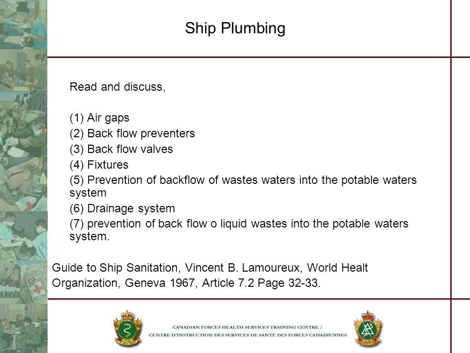 Ship Plumbing Read and discuss, (1) Air gaps (2) Back flow preventers (3) Back flow valves (4) Fixtures (5) Prevention of backflow of wastes waters into the potable waters system (6) Drainage system (7) prevention of back flow o liquid wastes into the potable waters system.