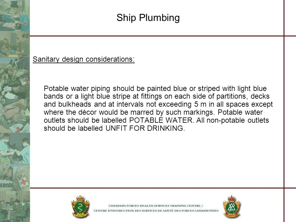 Sanitary design considerations: Potable water piping should be painted blue or striped with light blue bands or a light blue stripe at fittings on each side of partitions, decks and bulkheads and at intervals not exceeding 5 m in all spaces except where the décor would be marred by such markings.