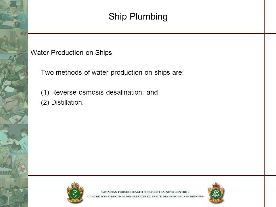 Ship Plumbing Water Production on Ships Two methods of water production on ships are: (1) Reverse osmosis desalination; and (2) Distillation.
