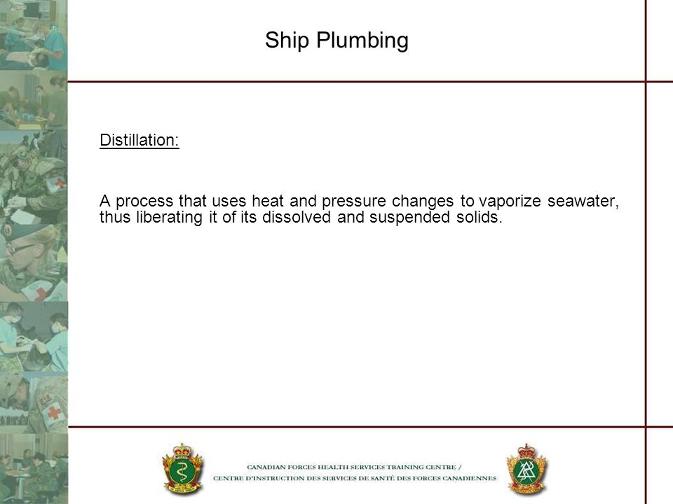 Ship Plumbing Distillation: A process that uses heat and pressure changes to vaporize seawater, thus liberating it of its dissolved and suspended solids.